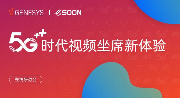 Genesys携手亿迅 - 5G时代视频坐席新体验